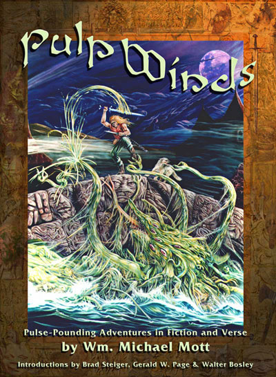 PULP WINDS, the long-awaited collecton of short fiction, verse, and Forteana by TGS author Wm. Michael Mott, has been unleashed for mass consumption!   With introductions by Walter Bosley, Brad Steiger, and Gerald W. Page, these tales will take you from the antediluvian world to lost cities beneath the earth, onward to other planets around distant stars, and even to the Dark Ages, the Old West and the High Seas. New twists on mythos and madness are intermeshed and presented in these yarns of terror and adventure!